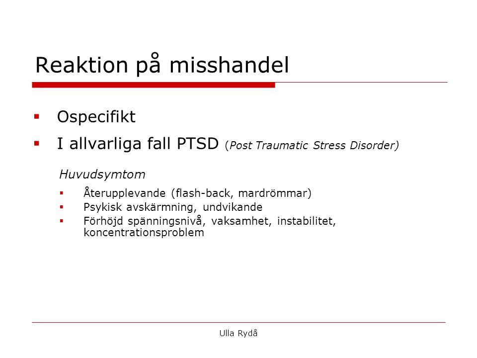Reaktion på misshandel  Ospecifikt  I allvarliga fall PTSD (Post Traumatic Stress Disorder) Huvudsymtom  Återupplevande (flash-back, mardrömmar)  Psykisk avskärmning, undvikande  Förhöjd spänningsnivå, vaksamhet, instabilitet, koncentrationsproblem Ulla Rydå