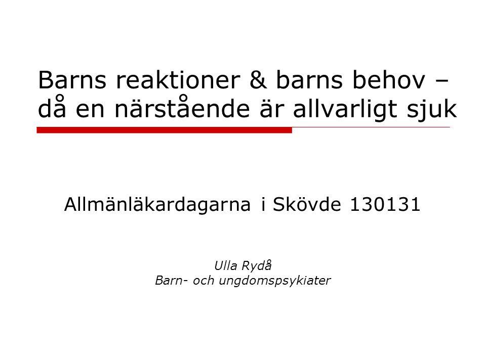 Barns reaktioner & barns behov – då en närstående är allvarligt sjuk Ulla Rydå Barn- och ungdomspsykiater Allmänläkardagarna i Skövde 130131