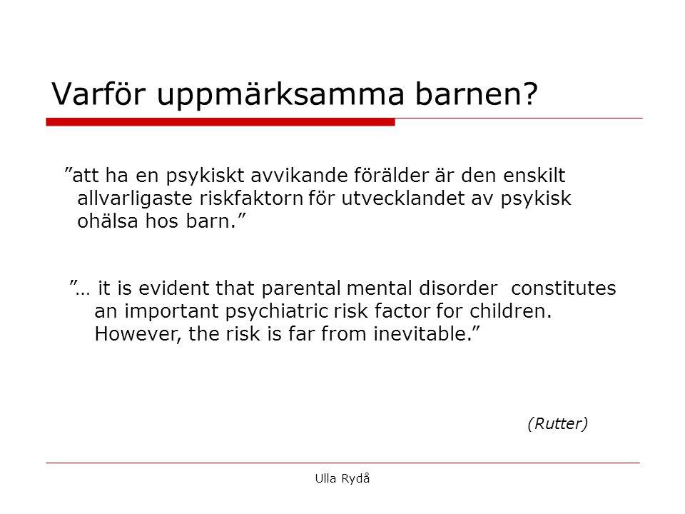 att ha en psykiskt avvikande förälder är den enskilt allvarligaste riskfaktorn för utvecklandet av psykisk ohälsa hos barn. … it is evident that parental mental disorder constitutes an important psychiatric risk factor for children.