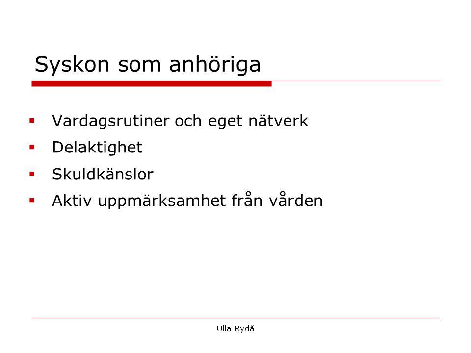 Syskon som anhöriga  Vardagsrutiner och eget nätverk  Delaktighet  Skuldkänslor  Aktiv uppmärksamhet från vården Ulla Rydå