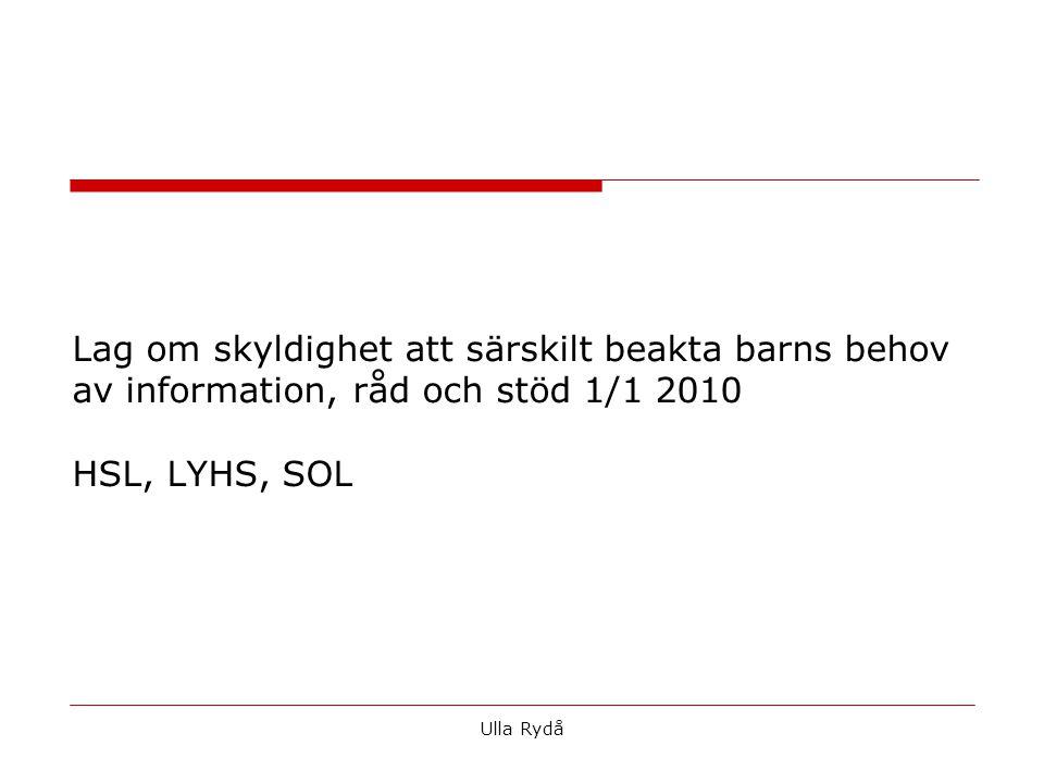 Lag om skyldighet att särskilt beakta barns behov av information, råd och stöd 1/1 2010 HSL, LYHS, SOL Ulla Rydå