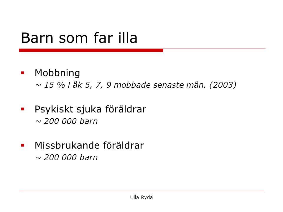  Mobbning ~ 15 % i åk 5, 7, 9 mobbade senaste mån. (2003)  Psykiskt sjuka föräldrar ~ 200 000 barn  Missbrukande föräldrar ~ 200 000 barn Ulla Rydå