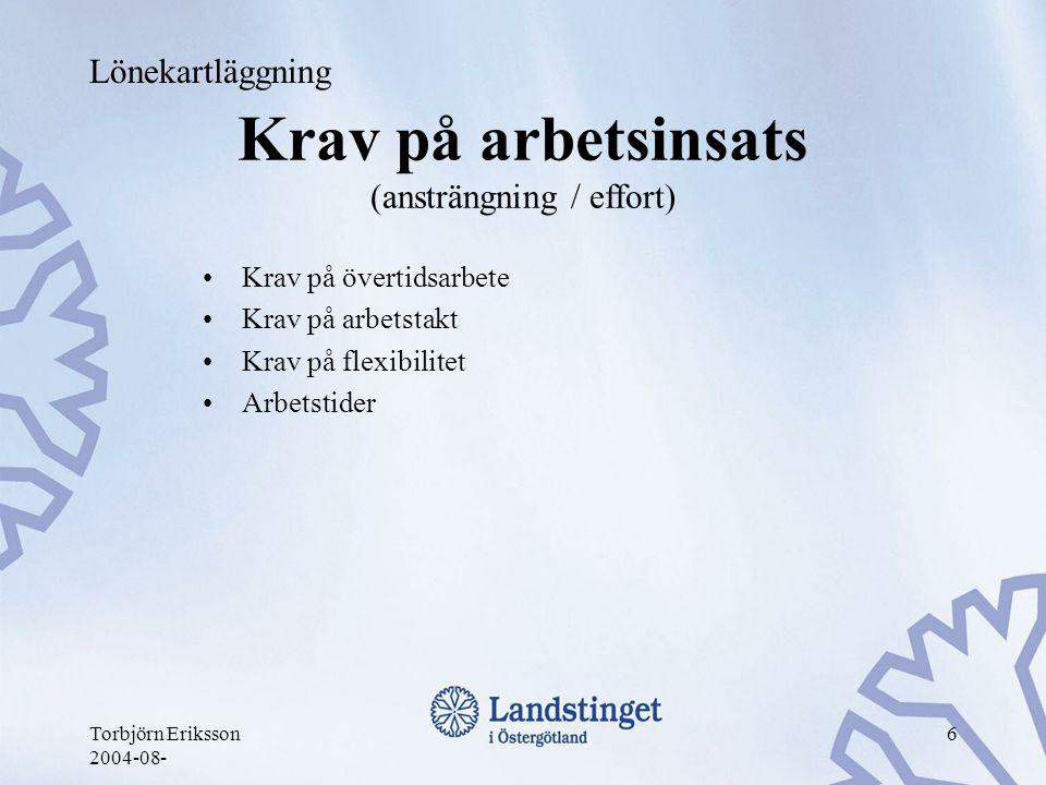 Torbjörn Eriksson 2004-08- 6 Krav på arbetsinsats (ansträngning / effort) •Krav på övertidsarbete •Krav på arbetstakt •Krav på flexibilitet •Arbetstid