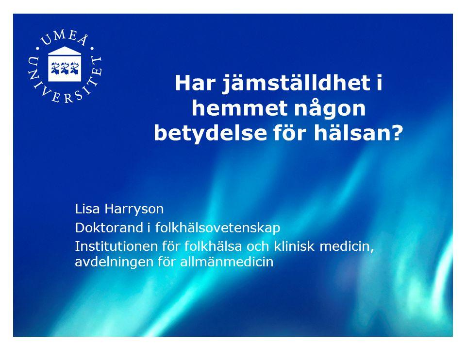 Har jämställdhet i hemmet någon betydelse för hälsan? Lisa Harryson Doktorand i folkhälsovetenskap Institutionen för folkhälsa och klinisk medicin, av