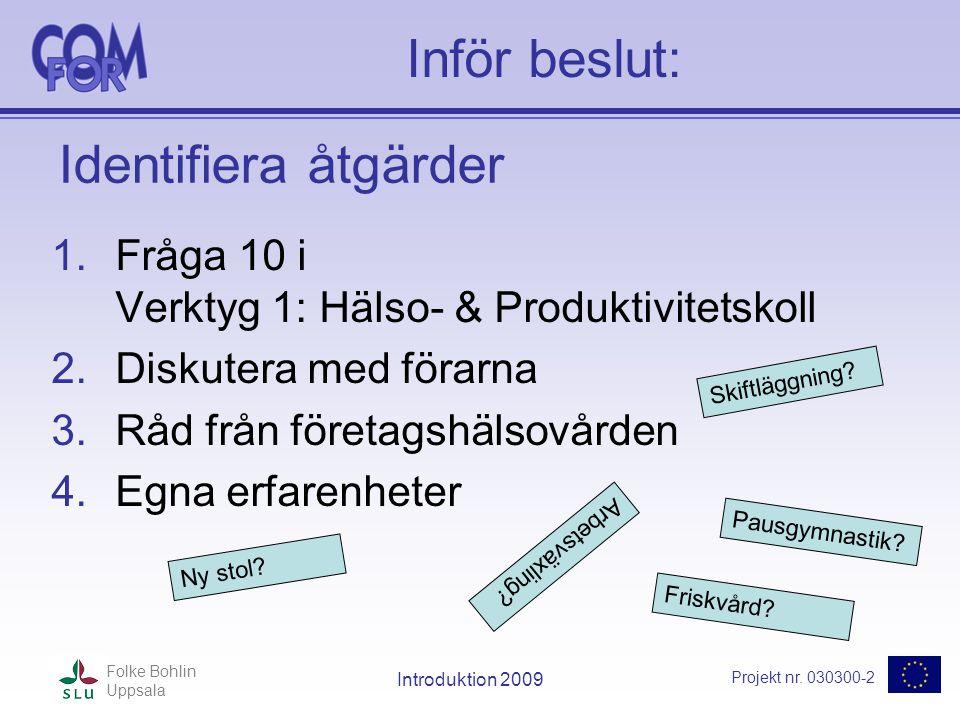 Projekt nr. 030300-2 Folke Bohlin Uppsala Introduktion 2009 Inför beslut: 1.Fråga 10 i Verktyg 1: Hälso- & Produktivitetskoll 2.Diskutera med förarna