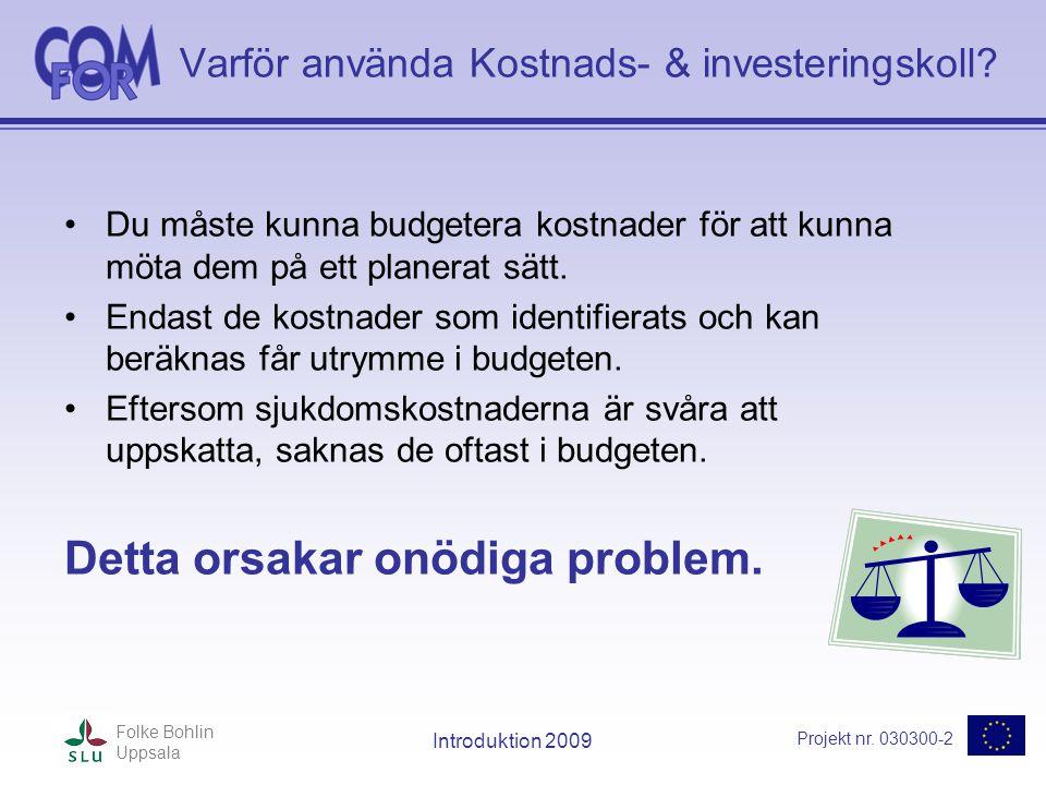 Projekt nr. 030300-2 Folke Bohlin Uppsala Introduktion 2009 Varför använda Kostnads- & investeringskoll? •Du måste kunna budgetera kostnader för att k