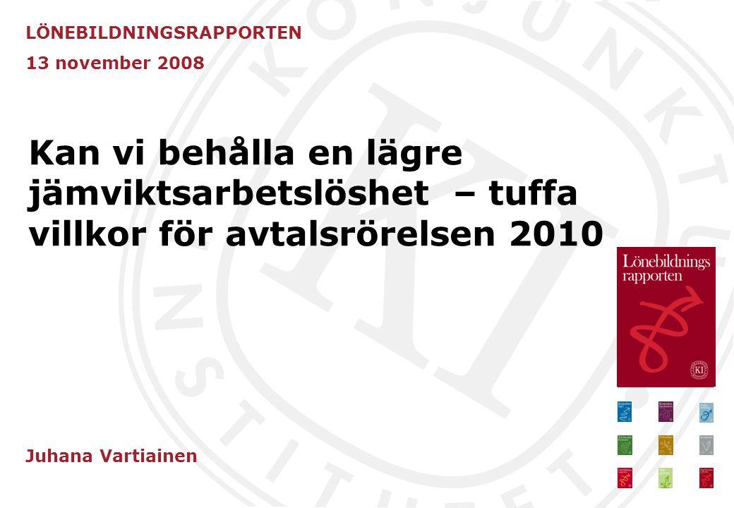 Kan vi behålla en lägre jämviktsarbetslöshet – tuffa villkor för avtalsrörelsen 2010 LÖNEBILDNINGSRAPPORTEN 13 november 2008 Juhana Vartiainen