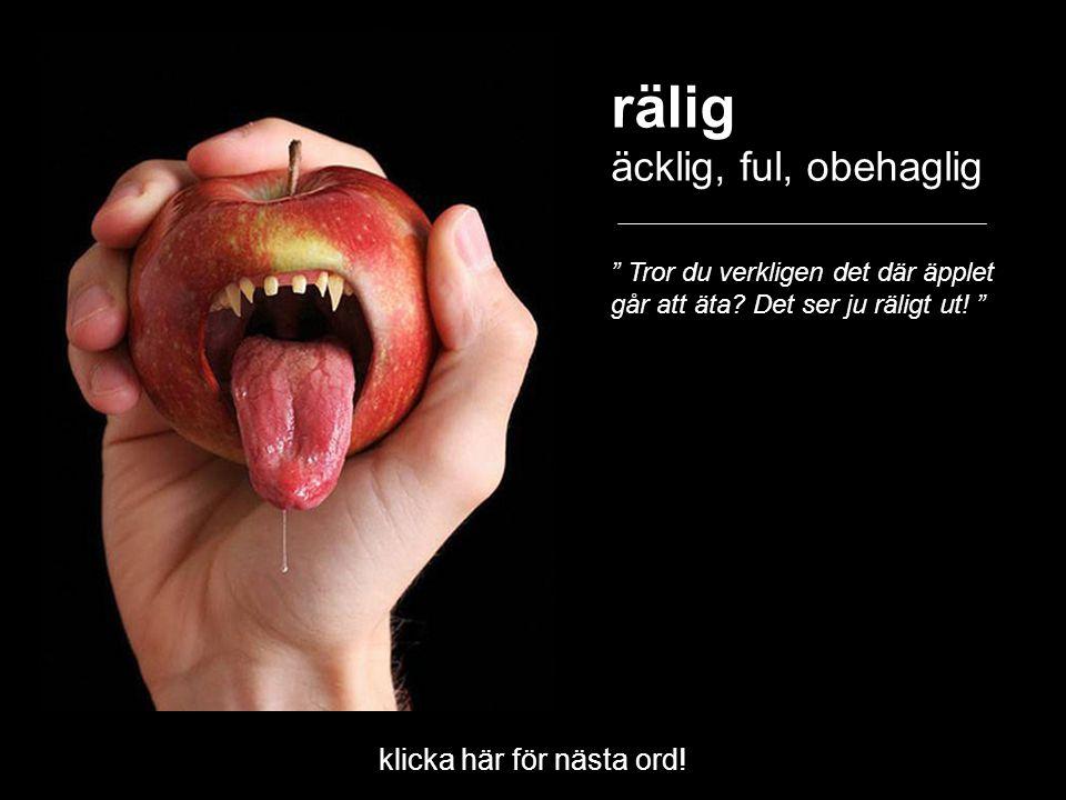 """rälig äcklig, ful, obehaglig """" Tror du verkligen det där äpplet går att äta? Det ser ju räligt ut! """" klicka här för nästa ord!"""