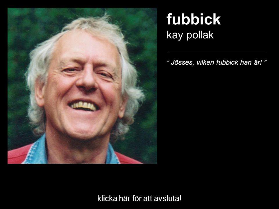 """klicka här för att avsluta! fubbick kay pollak """" Jösses, vilken fubbick han är! """""""