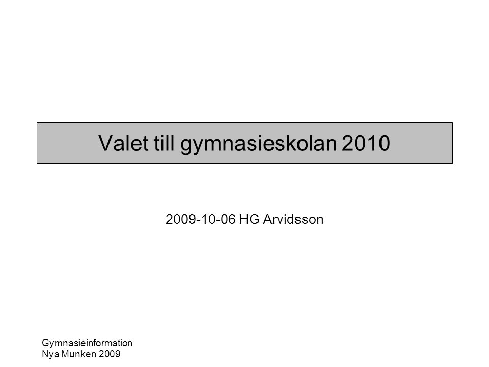 Gymnasieinformation Nya Munken 2009 Valet till gymnasieskolan 2010 2009-10-06 HG Arvidsson