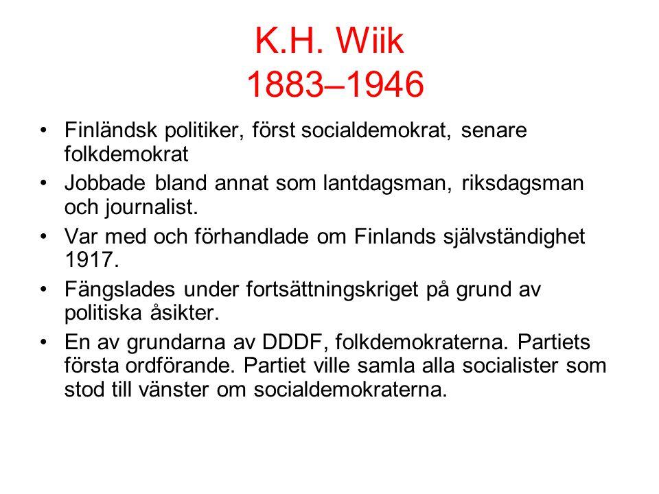 K.H. Wiik 1883–1946 •Finländsk politiker, först socialdemokrat, senare folkdemokrat •Jobbade bland annat som lantdagsman, riksdagsman och journalist.