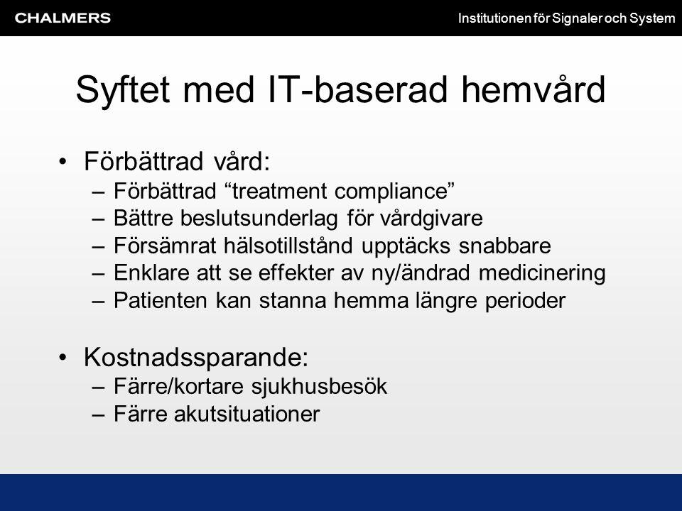 """Institutionen för Signaler och System Syftet med IT-baserad hemvård •Förbättrad vård: –Förbättrad """"treatment compliance"""" –Bättre beslutsunderlag för v"""