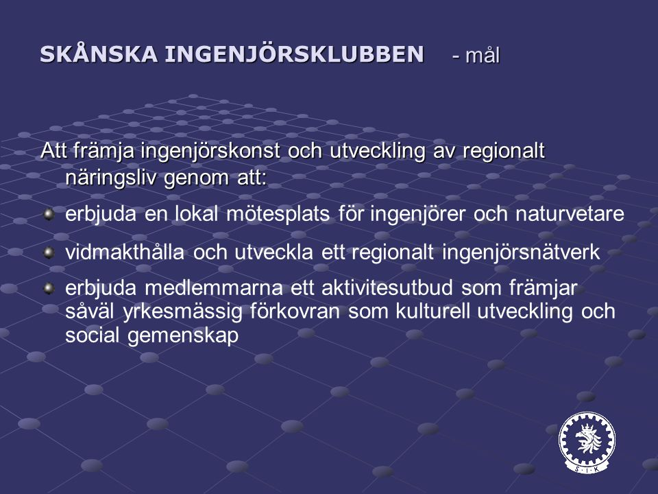 SKÅNSKA INGENJÖRSKLUBBEN Att främja ingenjörskonst och utveckling av regionalt näringsliv genom att: erbjuda en lokal mötesplats för ingenjörer och naturvetare vidmakthålla och utveckla ett regionalt ingenjörsnätverk erbjuda medlemmarna ett aktivitesutbud som främjar såväl yrkesmässig förkovran som kulturell utveckling och social gemenskap - mål