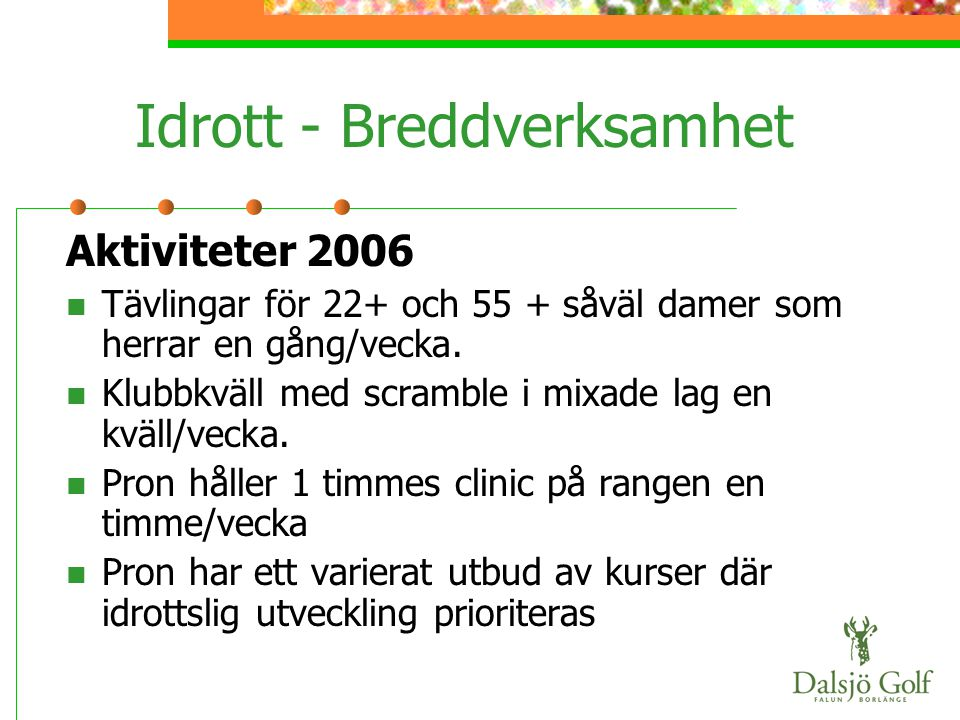 Idrott - Breddverksamhet Aktiviteter 2006  Tävlingar för 22+ och 55 + såväl damer som herrar en gång/vecka.  Klubbkväll med scramble i mixade lag en