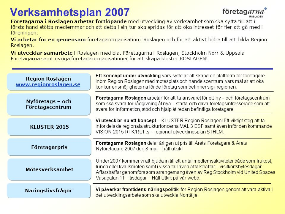 Verksamhetsplan 2007 Företagarna i Roslagen arbetar fortlöpande med utveckling av verksamhet som ska syfta till att i första hand stötta medlemmar och att detta i sin tur ska spridas för att öka intresset för fler att gå med i föreningen.