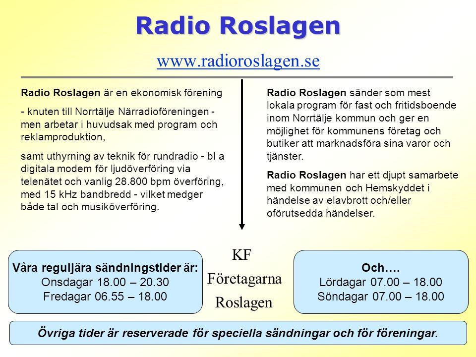 Radio Roslagen Radio Roslagen www.radioroslagen.se www.radioroslagen.se Radio Roslagen är en ekonomisk förening - knuten till Norrtälje Närradioföreningen - men arbetar i huvudsak med program och reklamproduktion, samt uthyrning av teknik för rundradio - bl a digitala modem för ljudöverföring via telenätet och vanlig 28.800 bpm överföring, med 15 kHz bandbredd - vilket medger både tal och musiköverföring.