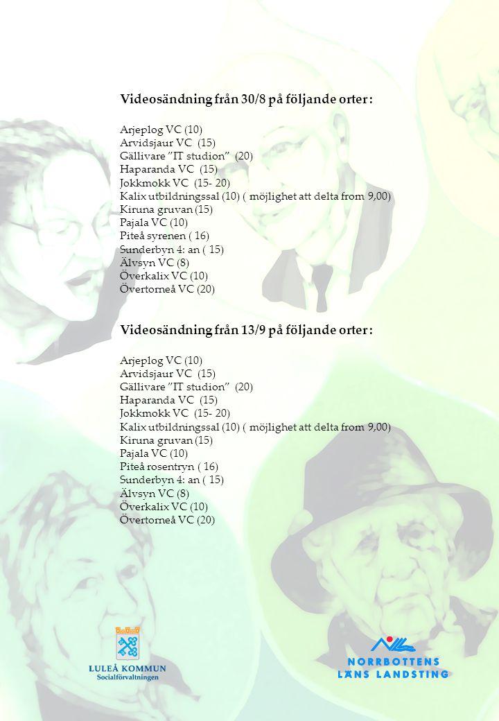Videosändning från 30/8 på följande orter : Arjeplog VC (10) Arvidsjaur VC (15) Gällivare IT studion (20) Haparanda VC (15) Jokkmokk VC (15- 20) Kalix utbildningssal (10) ( möjlighet att delta from 9,00) Kiruna gruvan (15) Pajala VC (10) Piteå syrenen ( 16) Sunderbyn 4: an ( 15) Älvsyn VC (8) Överkalix VC (10) Övertorneå VC (20) Videosändning från 13/9 på följande orter : Arjeplog VC (10) Arvidsjaur VC (15) Gällivare IT studion (20) Haparanda VC (15) Jokkmokk VC (15- 20) Kalix utbildningssal (10) ( möjlighet att delta from 9,00) Kiruna gruvan (15) Pajala VC (10) Piteå rosentryn ( 16) Sunderbyn 4: an ( 15) Älvsyn VC (8) Överkalix VC (10) Övertorneå VC ( 20)