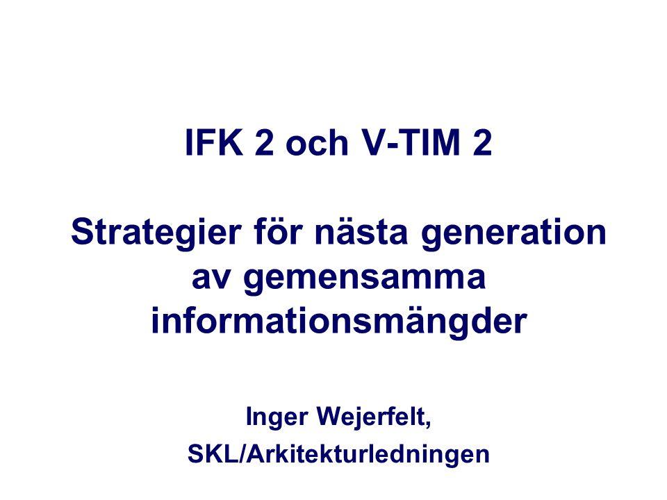 IFK 2 och V-TIM 2 Strategier för nästa generation av gemensamma informationsmängder Inger Wejerfelt, SKL/Arkitekturledningen
