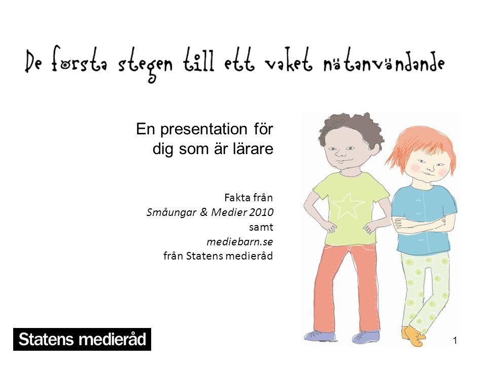 1 En presentation för dig som är lärare Fakta från Småungar & Medier 2010 samt mediebarn.se från Statens medieråd