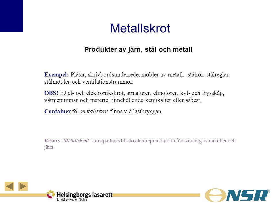 Metallskrot Produkter av järn, stål och metall Exempel: Plåtar, skrivbordsunderrede, möbler av metall, stålrör, stålreglar, stålmöbler och ventilation