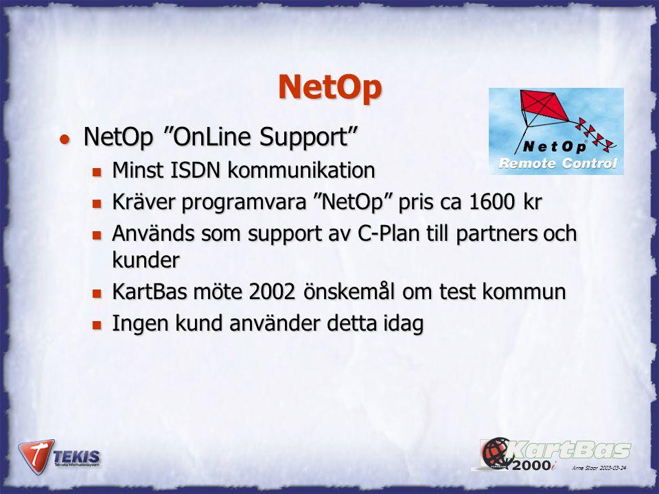 Arne Stoor 2003-03-24 NetOp l NetOp OnLine Support n Minst ISDN kommunikation n Kräver programvara NetOp pris ca 1600 kr n Används som support av C-Plan till partners och kunder n KartBas möte 2002 önskemål om test kommun n Ingen kund använder detta idag