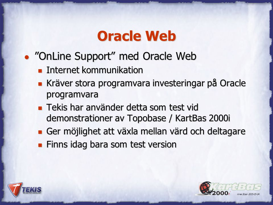 "Arne Stoor 2003-03-24 Oracle Web l ""OnLine Support"" med Oracle Web n Internet kommunikation n Kräver stora programvara investeringar på Oracle program"