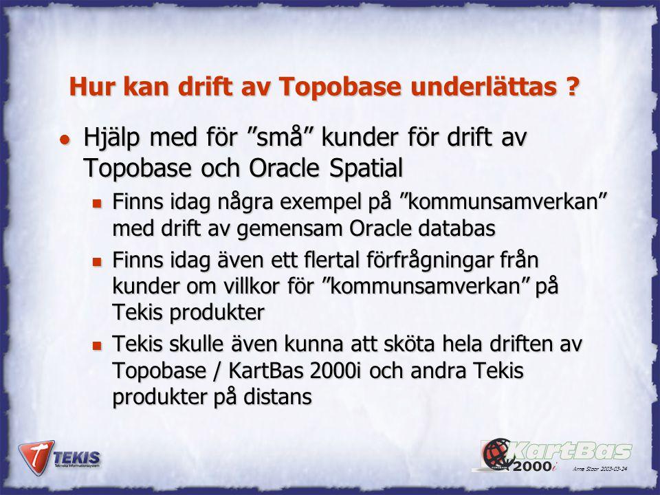 """Arne Stoor 2003-03-24 Hur kan drift av Topobase underlättas ? l Hjälp med för """"små"""" kunder för drift av Topobase och Oracle Spatial n Finns idag några"""