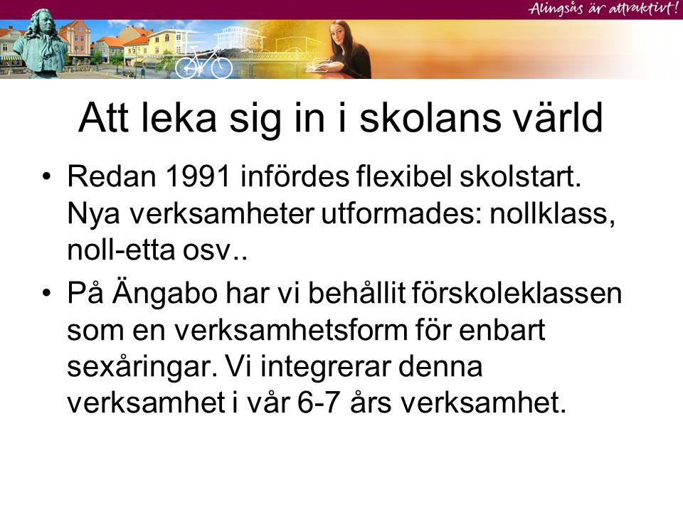 Att leka sig in i skolans värld •Redan 1991 infördes flexibel skolstart. Nya verksamheter utformades: nollklass, noll-etta osv.. •På Ängabo har vi beh