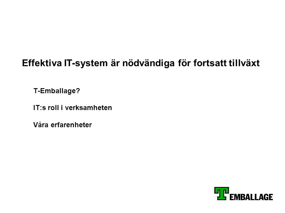 T-Emballage? IT:s roll i verksamheten Våra erfarenheter Effektiva IT-system är nödvändiga för fortsatt tillväxt