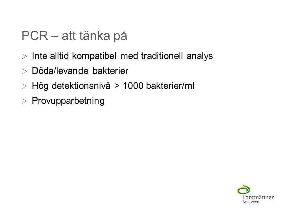 PCR – att tänka på  Inte alltid kompatibel med traditionell analys  Döda/levande bakterier  Hög detektionsnivå > 1000 bakterier/ml  Provupparbetni