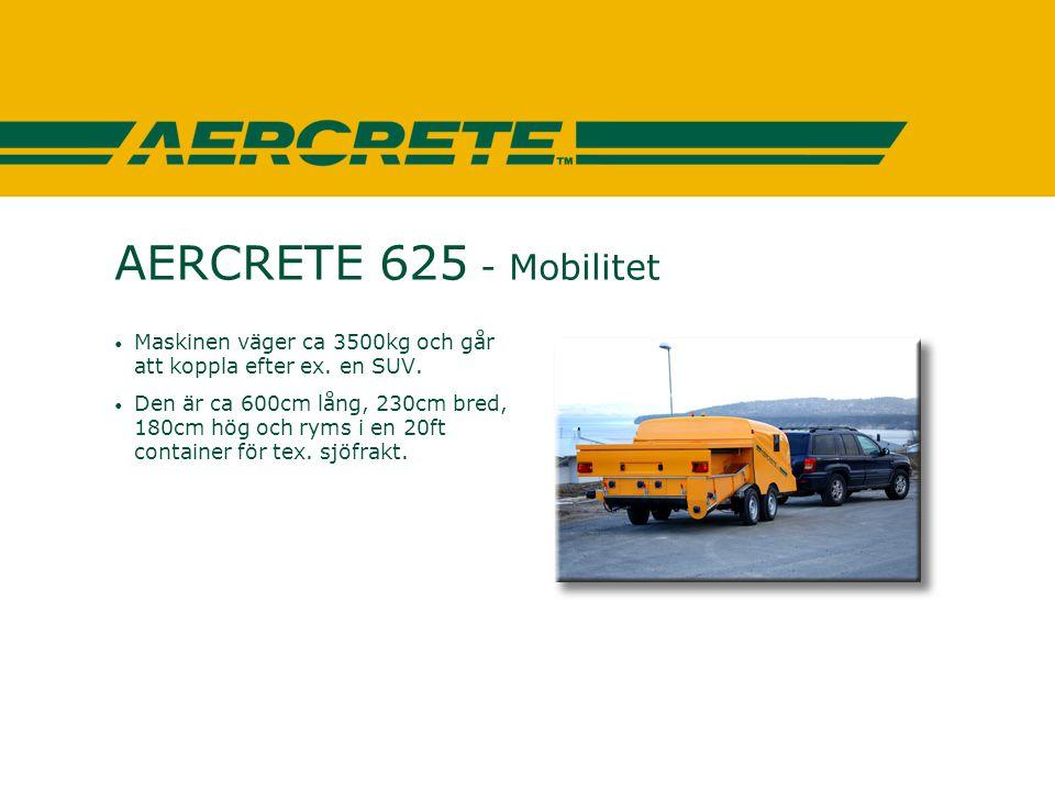 AERCRETE 625 - Mobilitet • Maskinen väger ca 3500kg och går att koppla efter ex. en SUV. • Den är ca 600cm lång, 230cm bred, 180cm hög och ryms i en 2