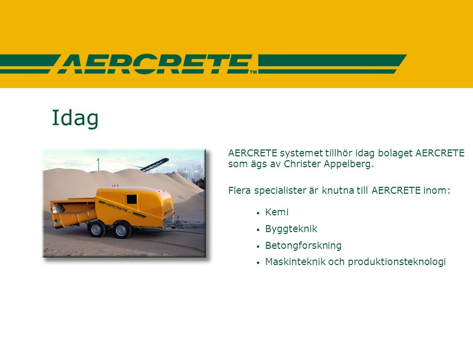 Idag AERCRETE systemet tillhör idag bolaget AERCRETE som ägs av Christer Appelberg. Flera specialister är knutna till AERCRETE inom: • Kemi • Byggtekn