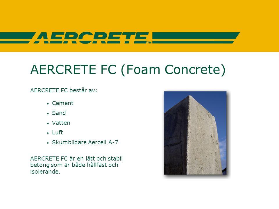 AERCRETE FC (Foam Concrete) AERCRETE FC består av: • Cement • Sand • Vatten • Luft • Skumbildare Aercell A-7 AERCRETE FC är en lätt och stabil betong