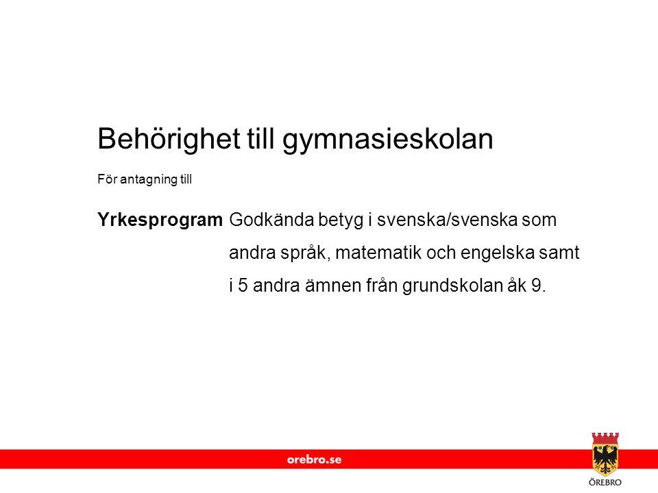 www.orebro.se Behörighet till gymnasieskolan För antagning till YrkesprogramGodkända betyg i svenska/svenska som andra språk, matematik och engelska s