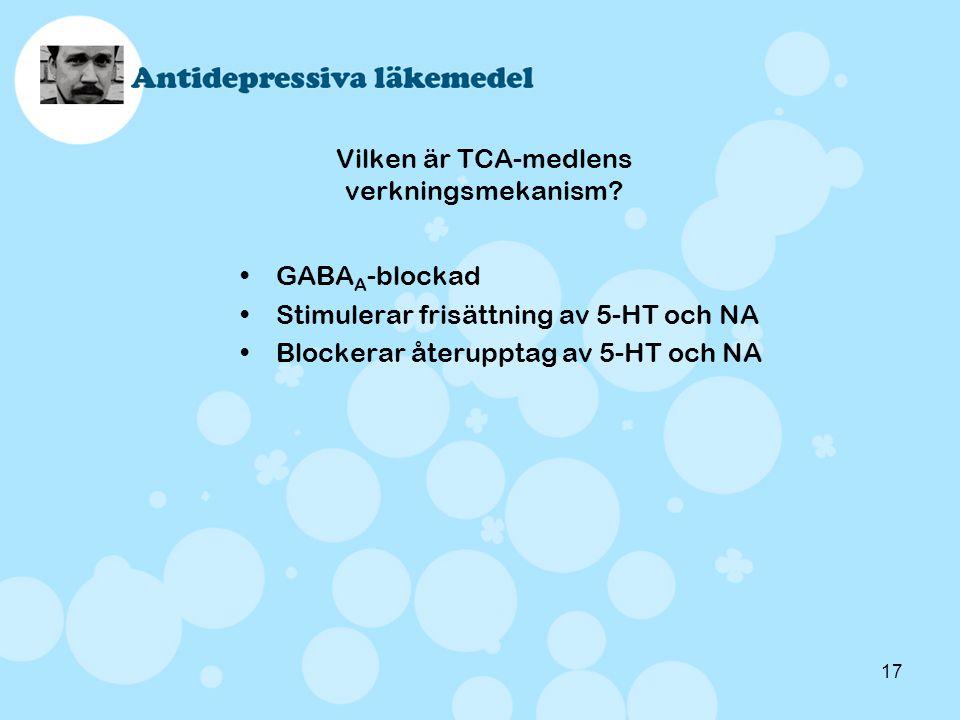 17 Vilken är TCA-medlens verkningsmekanism? •GABA A -blockad •Stimulerar frisättning av 5-HT och NA •Blockerar återupptag av 5-HT och NA