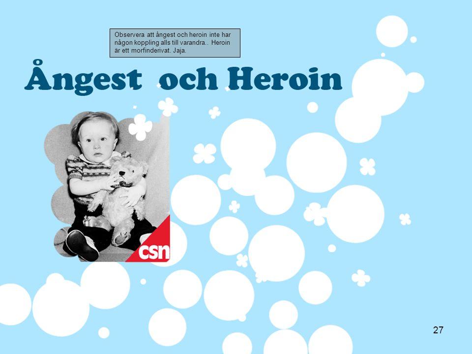 27 Observera att ångest och heroin inte har någon koppling alls till varandra.. Heroin är ett morfinderivat. Jaja.