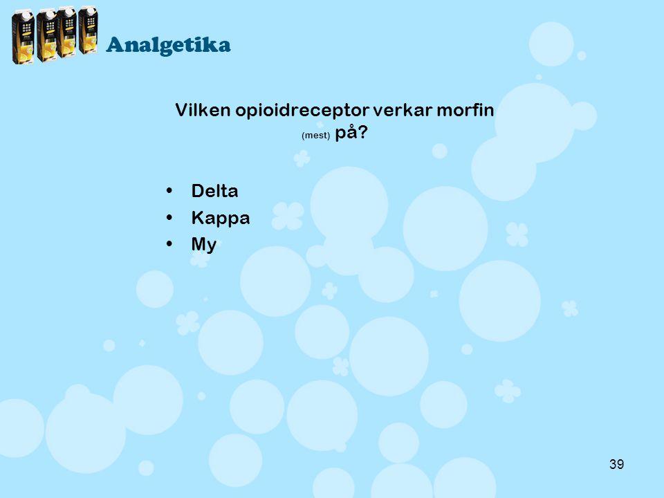 39 Vilken opioidreceptor verkar morfin (mest) på? •Delta •Kappa •My