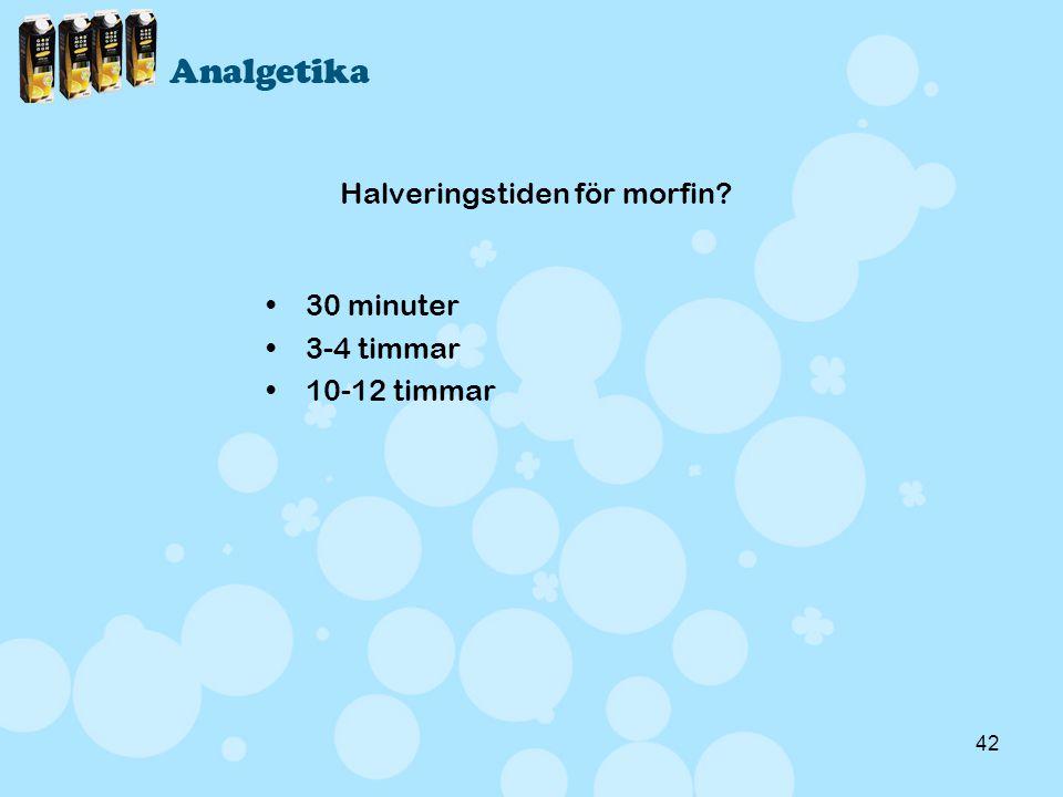 42 Halveringstiden för morfin? •30 minuter •3-4 timmar •10-12 timmar