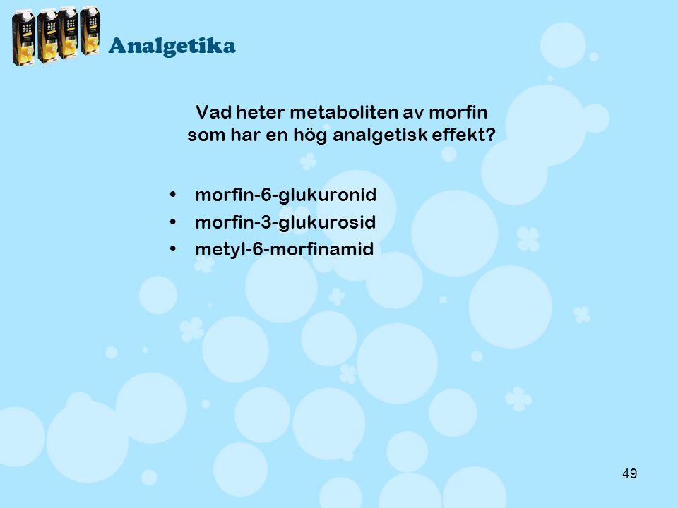 49 Vad heter metaboliten av morfin som har en hög analgetisk effekt? •morfin-6-glukuronid •morfin-3-glukurosid •metyl-6-morfinamid