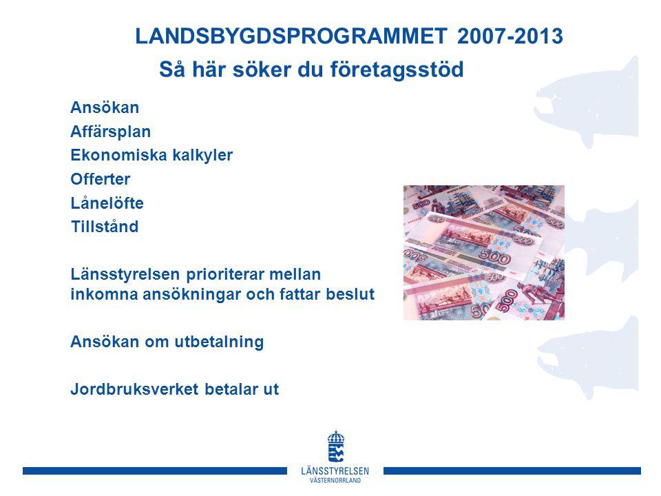 Så här söker du företagsstöd Ansökan Affärsplan Ekonomiska kalkyler Offerter Lånelöfte Tillstånd Länsstyrelsen prioriterar mellan inkomna ansökningar och fattar beslut Ansökan om utbetalning Jordbruksverket betalar ut LANDSBYGDSPROGRAMMET 2007-2013