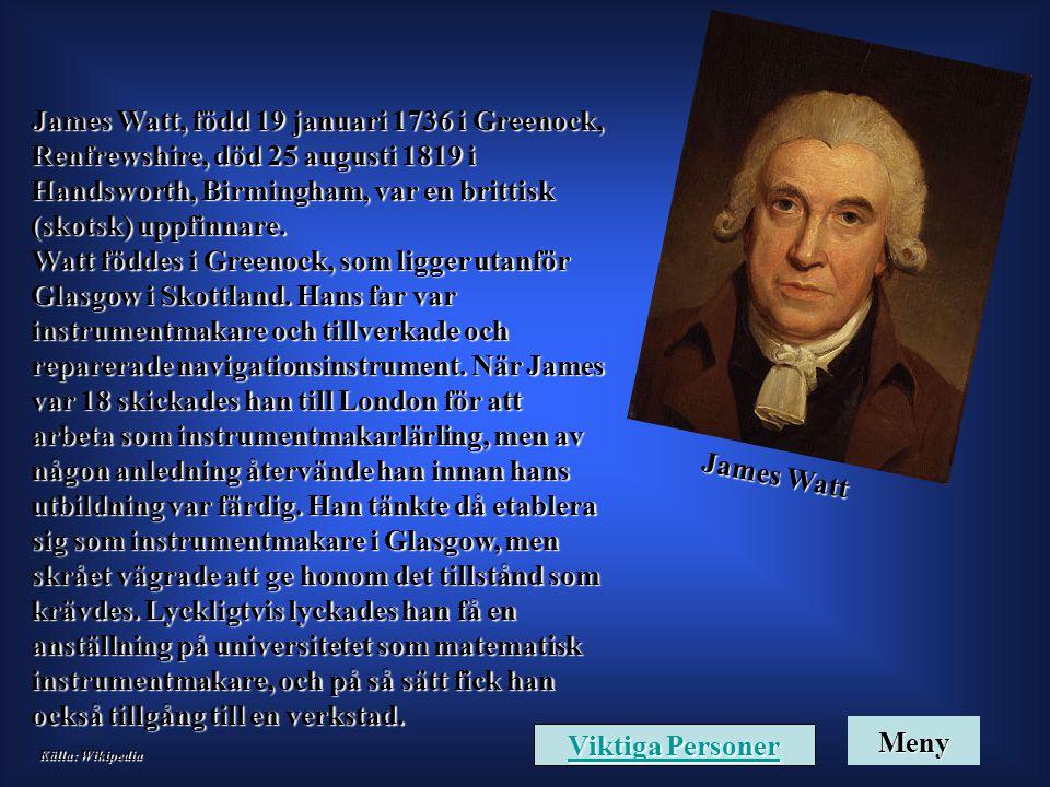 James Watt James Watt, född 19 januari 1736 i Greenock, Renfrewshire, död 25 augusti 1819 i Handsworth, Birmingham, var en brittisk (skotsk) uppfinnar
