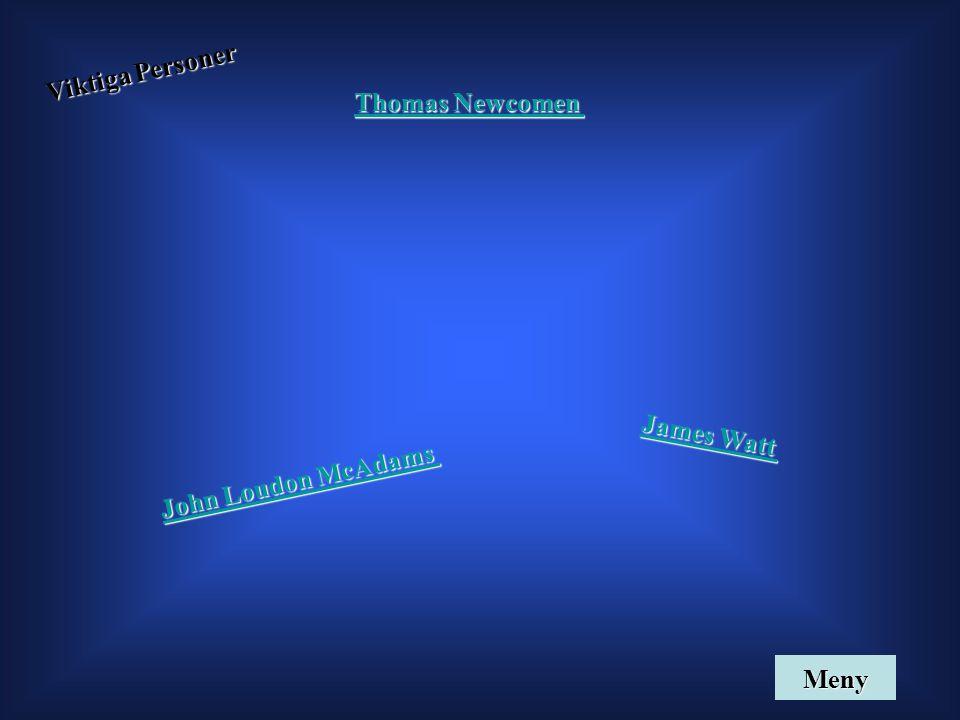 Viktiga Personer James Watt James Watt John Loudon McAdams John Loudon McAdams Thomas Newcomen Thomas Newcomen Meny