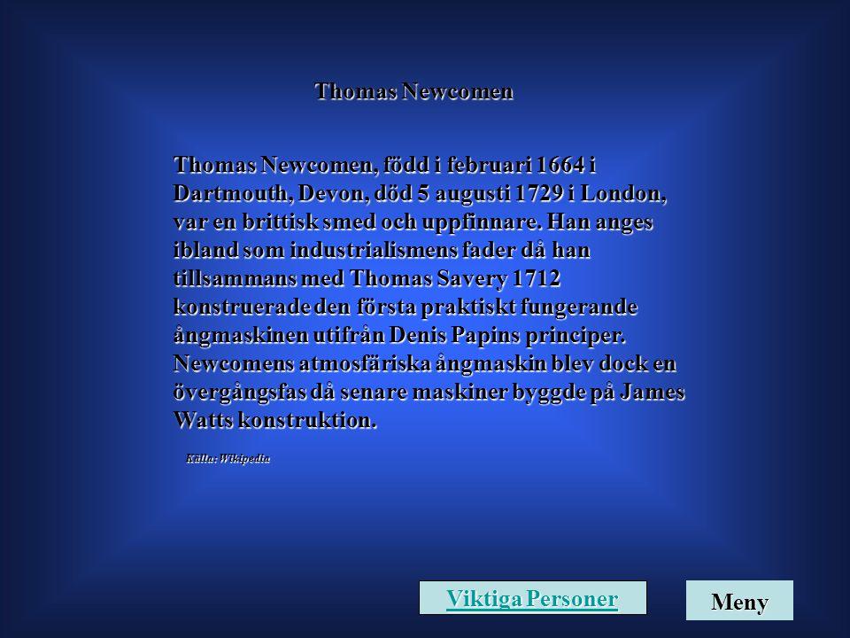 Thomas Newcomen Thomas Newcomen, född i februari 1664 i Dartmouth, Devon, död 5 augusti 1729 i London, var en brittisk smed och uppfinnare. Han anges