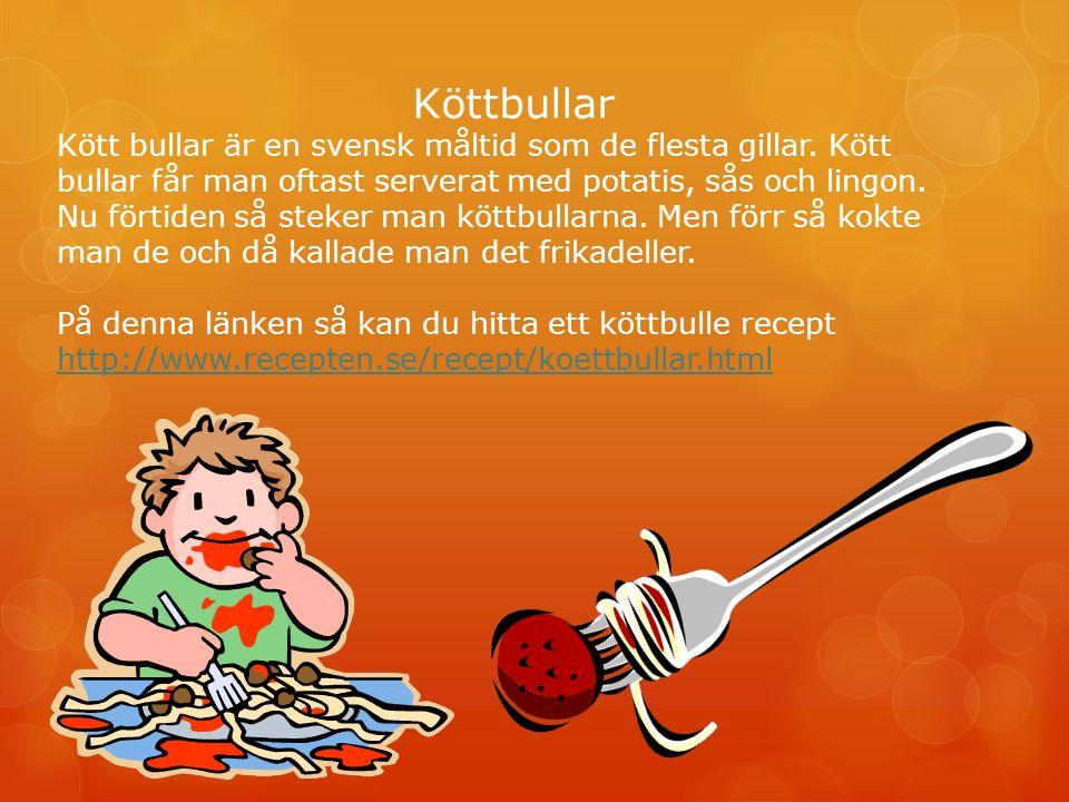 Köttbullar Kött bullar är en svensk måltid som de flesta gillar. Kött bullar får man oftast serverat med potatis, sås och lingon. Nu förtiden så steke