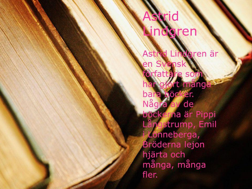 Astrid Lindgren Astrid Lindgren är en Svensk författare som har gjort många bara böcker. Några av de böckerna är Pippi Långstrump, Emil i Lönneberga,