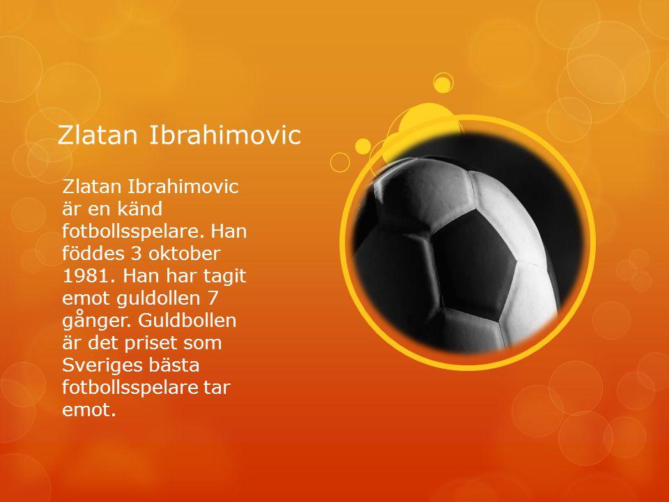 Zlatan Ibrahimovic Zlatan Ibrahimovic är en känd fotbollsspelare. Han föddes 3 oktober 1981. Han har tagit emot guldollen 7 gånger. Guldbollen är det