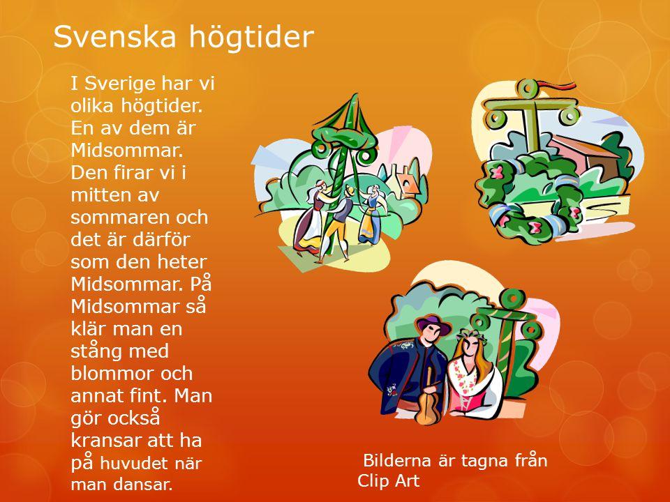 Svenska högtider I Sverige har vi olika högtider. En av dem är Midsommar. Den firar vi i mitten av sommaren och det är därför som den heter Midsommar.