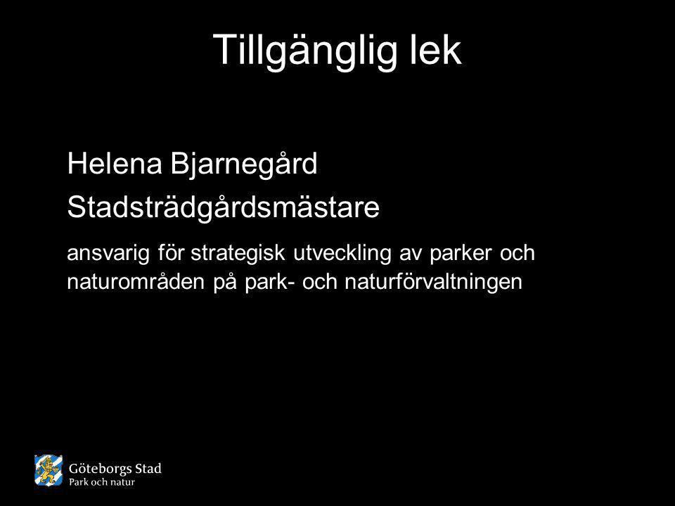 Tillgänglig lek Helena Bjarnegård Stadsträdgårdsmästare ansvarig för strategisk utveckling av parker och naturområden på park- och naturförvaltningen
