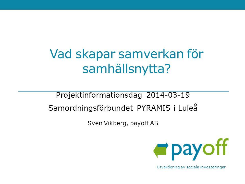 Vad skapar samverkan för samhällsnytta? Projektinformationsdag 2014-03-19 Samordningsförbundet PYRAMIS i Luleå Sven Vikberg, payoff AB Utvärdering av