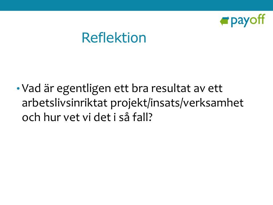 Reflektion • Vad är egentligen ett bra resultat av ett arbetslivsinriktat projekt/insats/verksamhet och hur vet vi det i så fall?